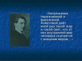 «Напряжение переживаний и выражений Ахматовой даёт иной раз такой жар и так