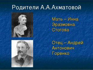 Родители А.А.Ахматовой Мать – Инна Эразмовна Стогова Отец – Андрей Антонови