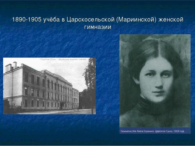 1890-1905 учёба в Царскосельской (Мариинской) женской гимназии