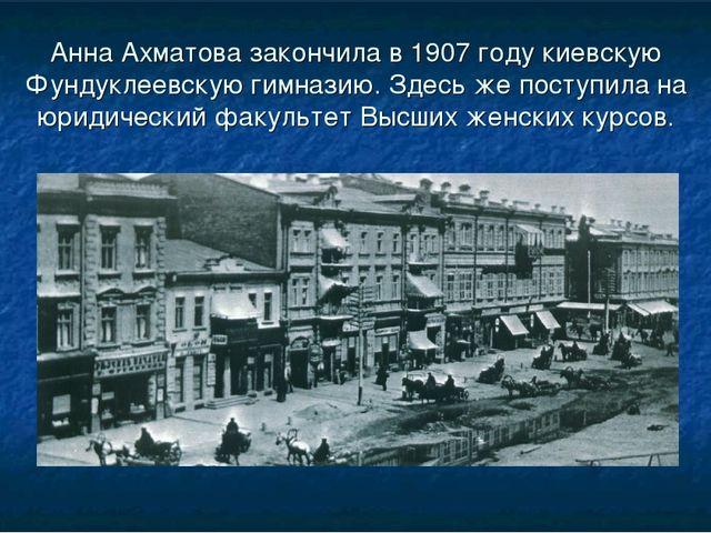 Анна Ахматова закончила в 1907 году киевскую Фундуклеевскую гимназию. Здесь ж...