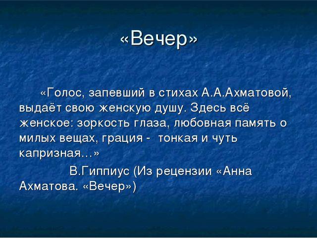 «Вечер» «Голос, запевший в стихах А.А.Ахматовой, выдаёт свою женскую душу....