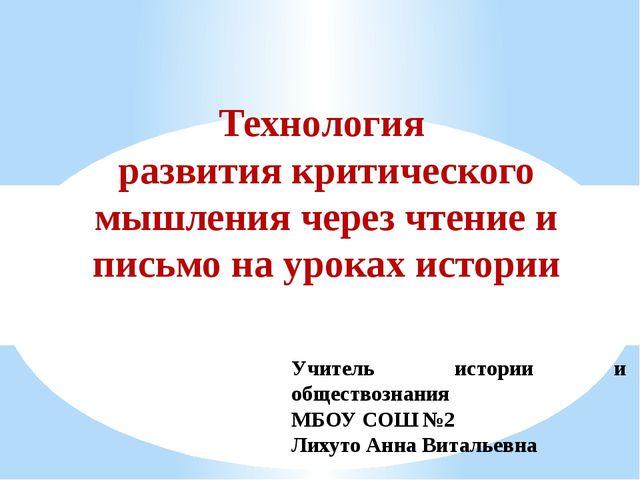 Учитель истории и обществознания МБОУ СОШ №2 Лихуто Анна Витальевна Технологи...