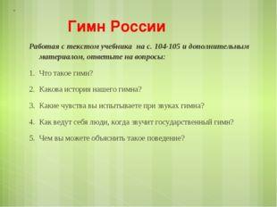 Гимн России Работая с текстом учебника на с. 104-105 и дополнительным материа