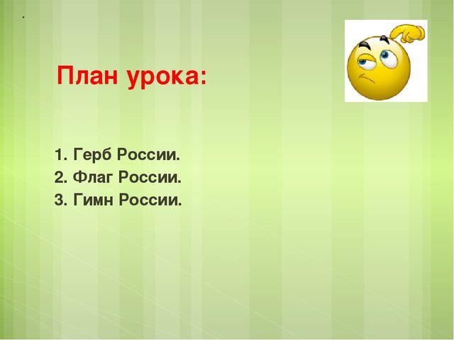 План урока: 1. Герб России. 2. Флаг России. 3. Гимн России.