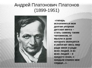 Андрей Платонович Платонов (1899-1951) «теперь исполняется моя долгая упорная