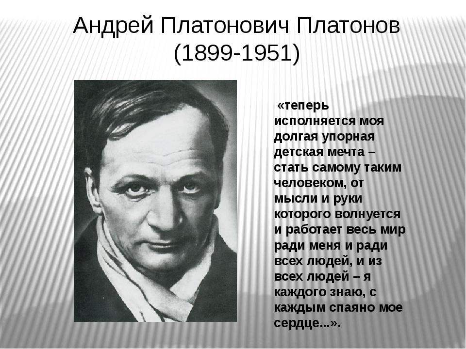 Андрей Платонович Платонов (1899-1951) «теперь исполняется моя долгая упорная...