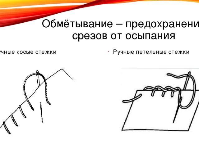 Обмётывание – предохранение срезов от осыпания Ручные косые стежки Ручные пет...