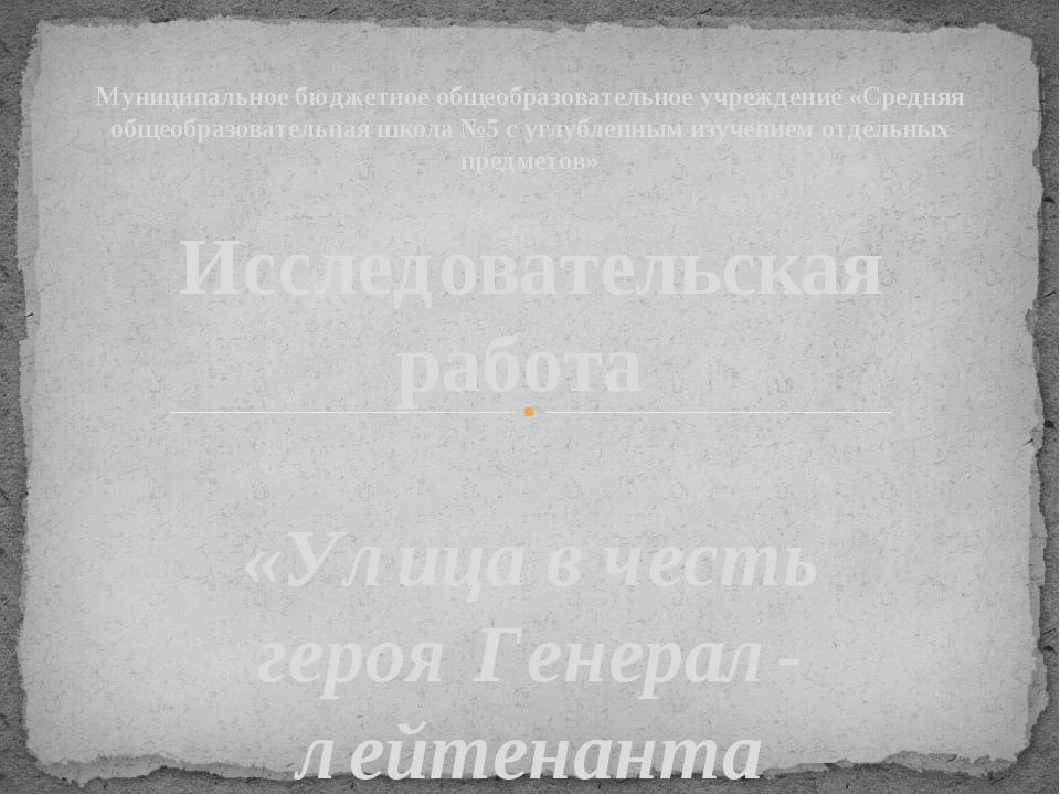 Исследовательская работа «Улица в честь героя Генерал-лейтенанта Астанина Анд...