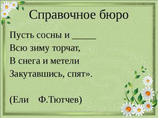 Справочное бюро Пусть сосны и _____ Всю зиму торчат, В снега и метели Закутав