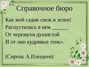 Справочное бюро Как мой садик свеж и зелен! Распустилась в нем ______ От чере