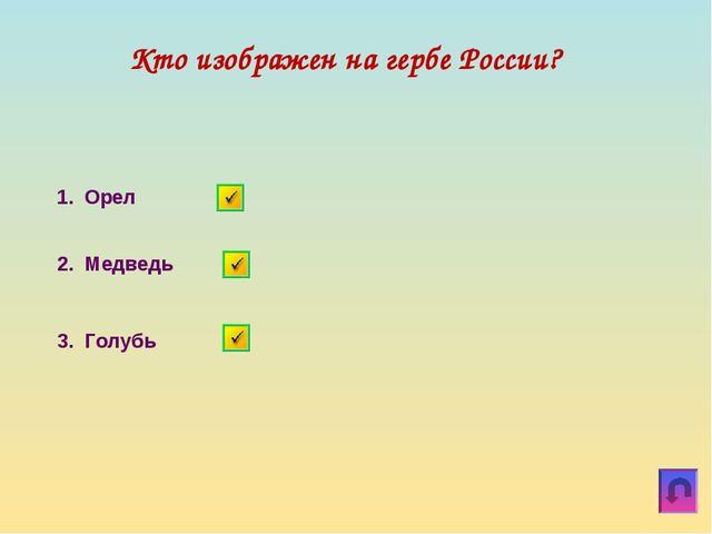 Кто изображен на гербе России? 1. Орел 2. Медведь 3. Голубь