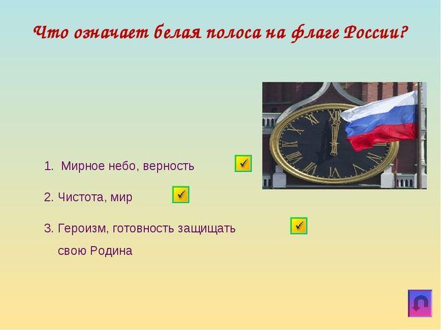 Что означает белая полоса на флаге России? 1. Мирное небо, верность 3. Героиз...