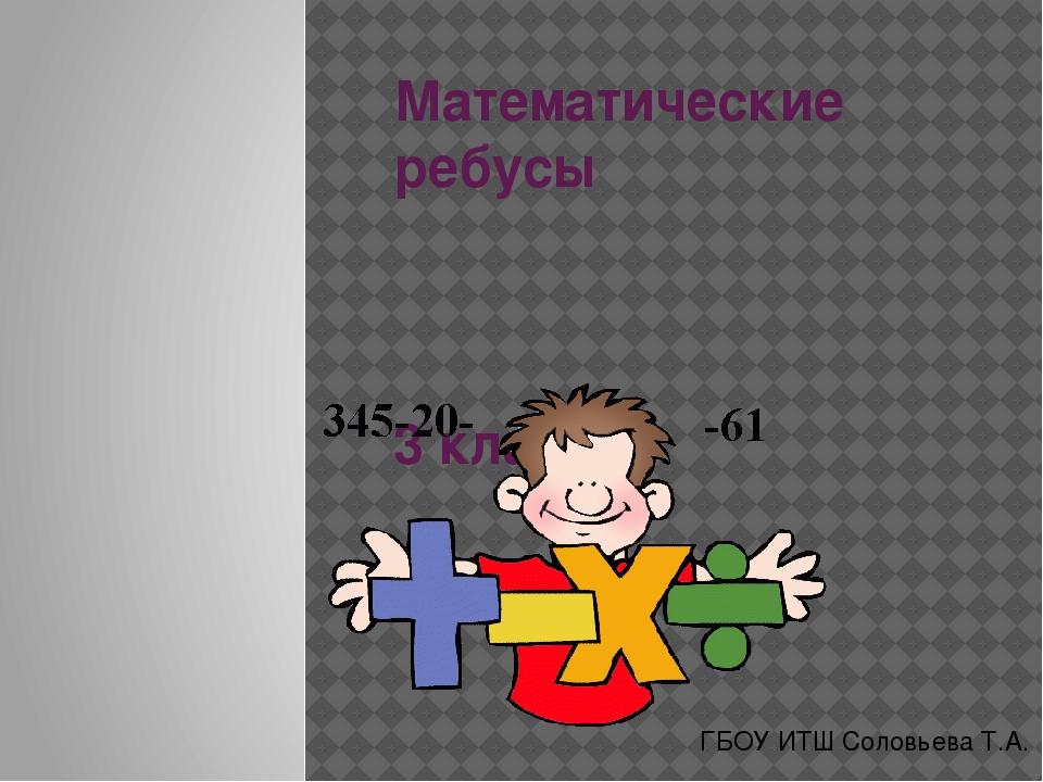 Математические ребусы 3 класс ГБОУ ИТШ Соловьева Т.А.