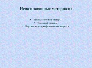 Использованные материалы Этимологический словарь. Толковый словарь. Картинки