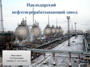 Павлодарский нефтеперерабатывающий завод Выполнила: Ган Екатерина ученица 11