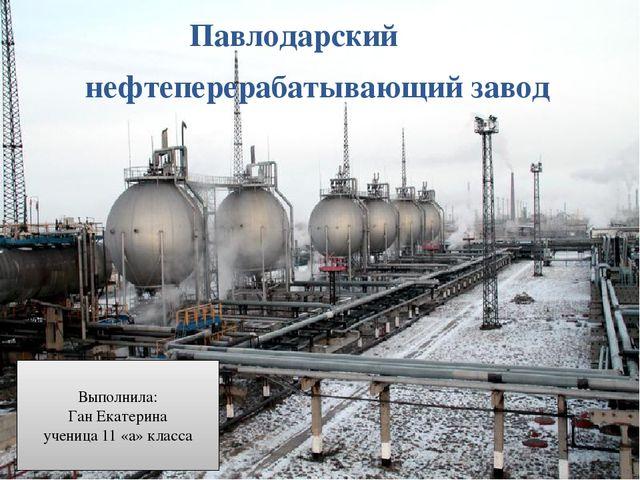 Павлодарский нефтеперерабатывающий завод Выполнила: Ган Екатерина ученица 11...