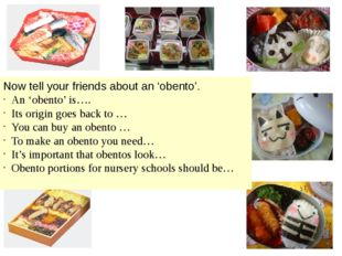 Now tell your friends about an 'obento'. An 'obento' is…. Its origin goes bac