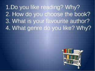 1.Do you like reading? Why? 2. How do you choose the book? 3. What is your fa