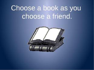 Choose a book as you choose a friend.
