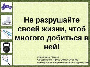 Не разрушайте своей жизни, чтоб многого добиться в ней! Андронкина Татьяна Об