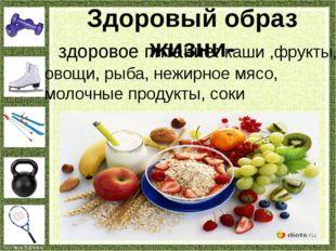 здоровое питание: каши ,фрукты, овощи, рыба, нежирное мясо, молочные продукт