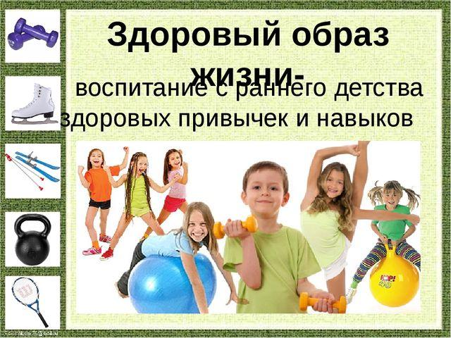 Здоровый образ жизни- воспитание с раннего детства здоровых привычек и навыков