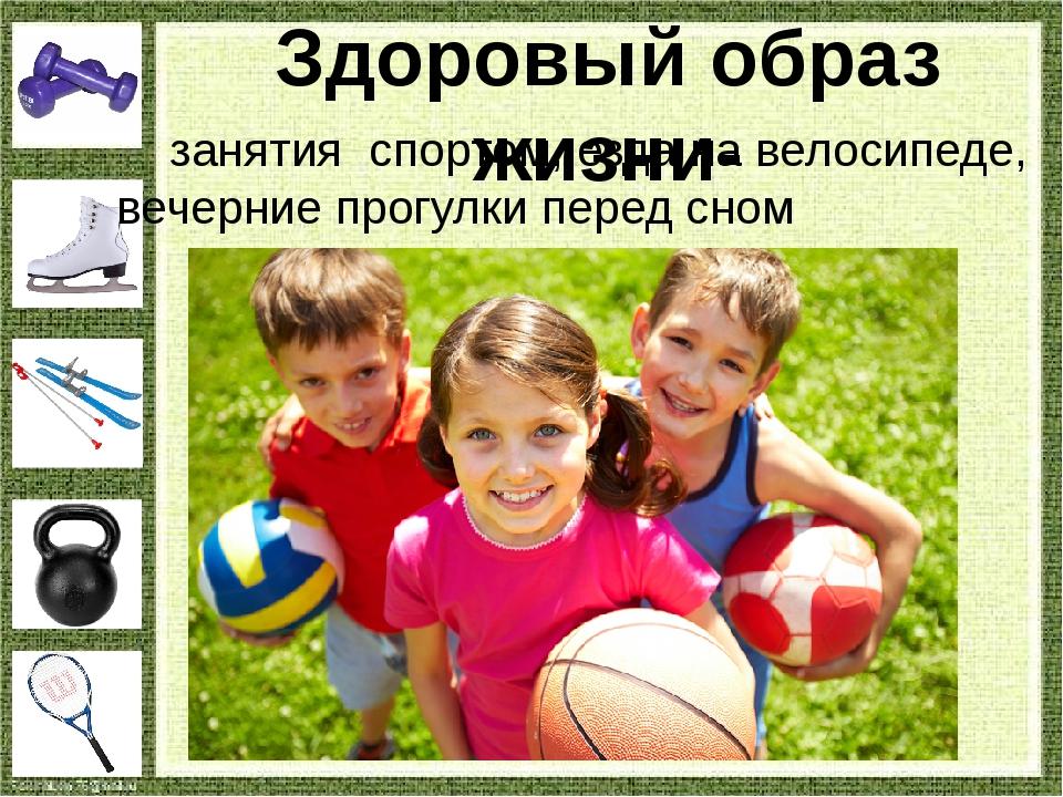 Здоровый образ жизни- занятия спортом, езда на велосипеде, вечерние прогулки...