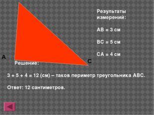 Результаты измерений: АВ = 3 см ВС = 5 см СА = 4 см Решение: 3 + 5 + 4 = 12