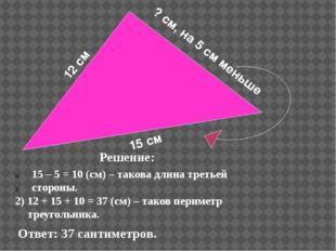 12 см 15 см ? см, на 5 см меньше Решение: 15 – 5 = 10 (см) – такова длина тр