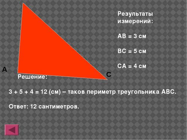 Результаты измерений: АВ = 3 см ВС = 5 см СА = 4 см Решение: 3 + 5 + 4 = 12...