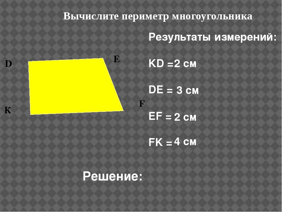 Вычислите периметр многоугольника Результаты измерений: KD = DE = EF = FK = Р...