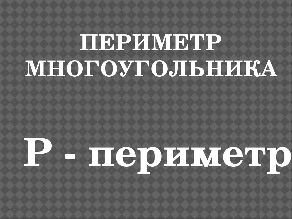 ПЕРИМЕТР МНОГОУГОЛЬНИКА Р - периметр