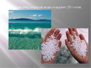 2. Один литр морской воды содержит 25 г соли.