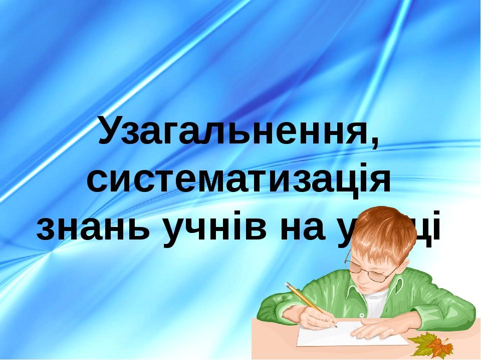 Узагальнення, систематизація знань учнів на уроці