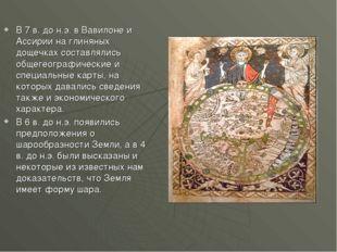 В 7 в. до н.э. в Вавилоне и Ассирии на глиняных дощечках составлялись общегео