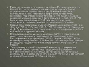 Развитие геодезии и геодезических работ в России усилилось при Петре I. В 170