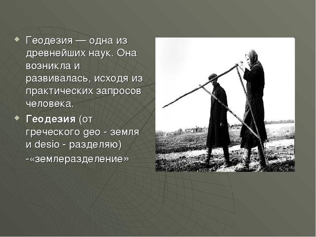 Геодезия — одна из древнейших наук. Она возникла и развивалась, исходя из пра...