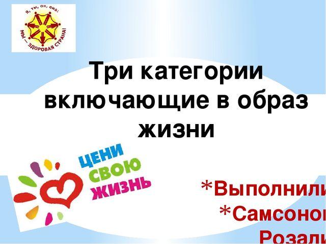 Выполнили: Самсонова Розалия Иннокентьевна Михайлова Нюргуяна Егоровна Три ка...