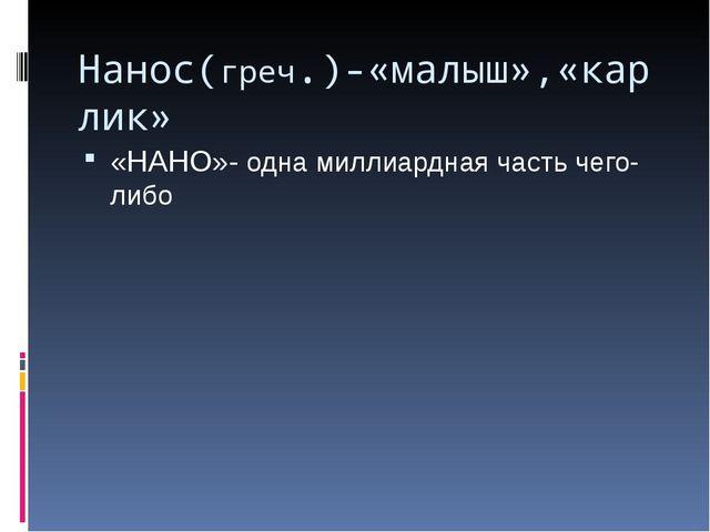 Нанос(греч.)-«малыш»,«карлик» «НАНО»- одна миллиардная часть чего-либо