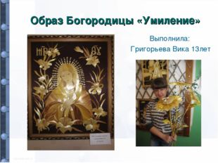 Образ Богородицы «Умиление» Выполнила: Григорьева Вика 13лет