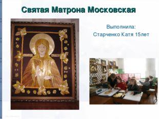 Святая Матрона Московская Выполнила: Старченко Катя 15лет