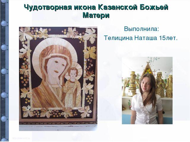 Чудотворная икона Казанской Божьей Матери Выполнила: Телицина Наташа 15лет.