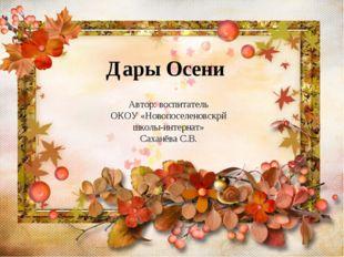 Дары Осени Автор: воспитатель ОКОУ «Новопоселеновскрй школы-интернат» Саханёв