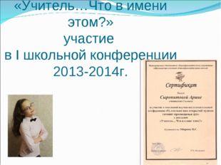 Сыропятова Арина «Учитель…Что в имени этом?» участие в I школьной конференции