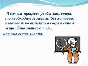 В самом процессе учебы заключено то необходимое знание, без которого невозмо