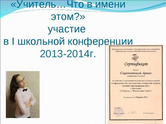 Сыропятова Арина «Учитель…Что в имени этом?» участие в I школьной конференции...