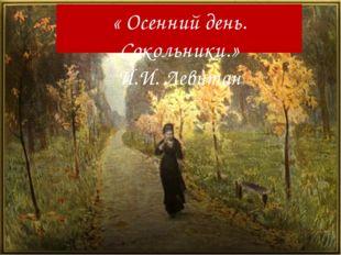 « Осенний день. Сокольники.» И.И. Левитан
