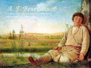 А. Г. Венецианов В первые образ русской природы появились в творчестве А. Г.