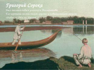 Григорий Сорока Был талантливым учеником Веницианова. Его картины полны тихой