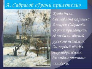 А. Саврасов «Грачи прилетели» Когда была выставлена картина Алексея Саврасова